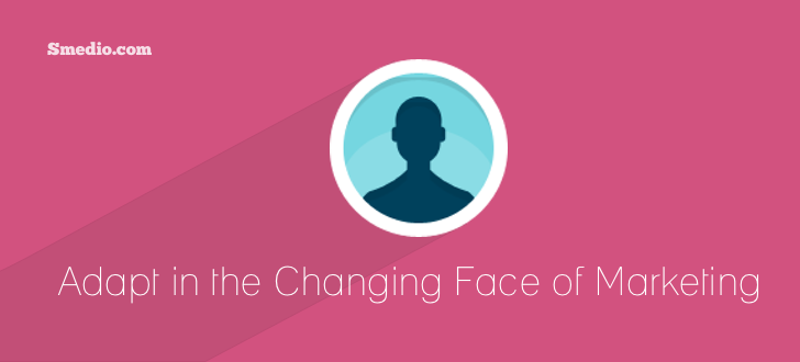 Changing Face of Marketing How to Adapt to the Changing Face of Marketing
